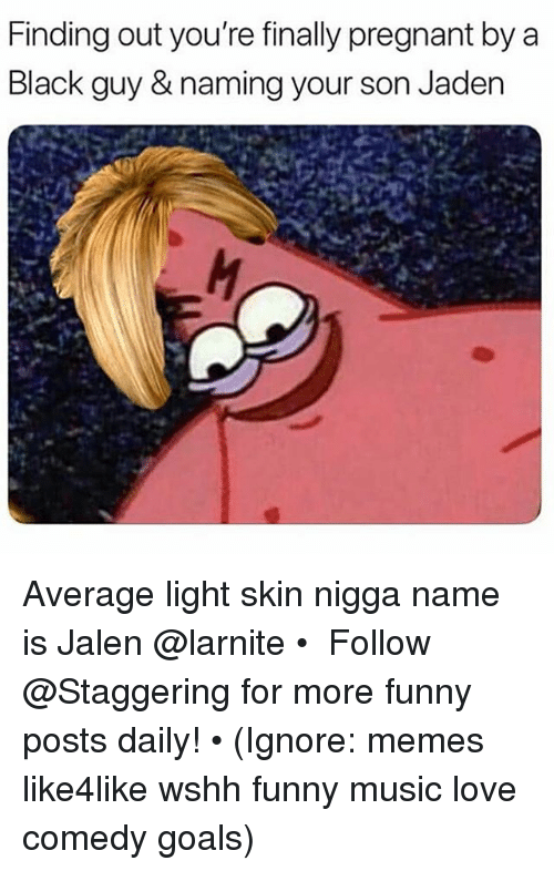 Funny, Goals, and Love: Finding out you're finally pregnant by a  Black guy & naming your son Jaden Average light skin nigga name is Jalen @larnite • ➫➫➫ Follow @Staggering for more funny posts daily! • (Ignore: memes like4like wshh funny music love comedy goals)