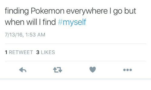 Pokemon, Will, and Everywhere: finding Pokemon everywhere l go but  When will I find #myself  7/13/16, 1:53 AM  1 RETWEET 3 LIKES  13