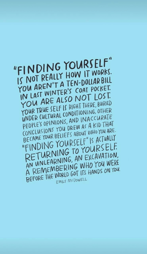 "opinions: ""FINDING YOURSELF""  IS NOT REALLY HOW IT WORKS.  YOu AREN'T A TEN-DOLLAR BILL  IN LAST WINTER'S COAT POCKET  YOu ARE ALSO NOT LOST  YouR TRUE SELF IS RIGHT THERE, BURIED  UNDER CULTURAL CONDITIONING, OTHER  PEDPLE'S OPINIONS, AND INACCURATE  CONCLUSIONS You DREW AS A KID THAT  BECAME YOUR BELIEFS ABOUT WHO YOu ARE  ""FINDING YOURSELF IS ACTUALLY  RETURNING TO YOURSELF  AN UNLEARNING, AN EXCAVATION  A REMEMBERING WHO YOu WERE  BEFORE THE WORLD GOT ITS HANDSS ON YOU  EMILY MCDOWELL"