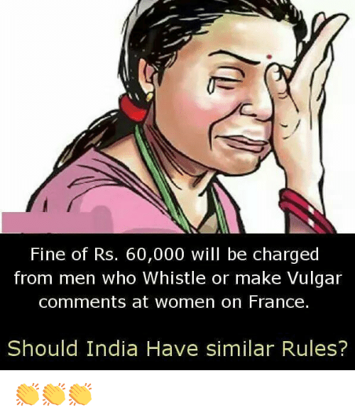 Memes, France, and India: Fine of Rs. 60,000 will be charged  from men who Whistle or make Vulgar  comments at women on France.  Should India Have similar Rules? 👏👏👏