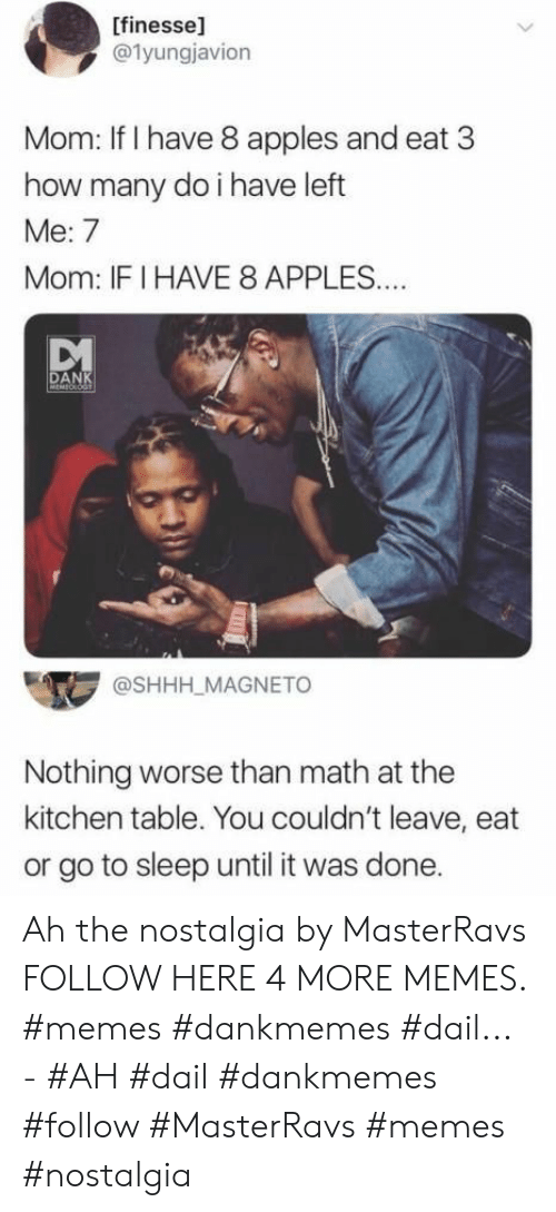 Dank, Go to Sleep, and Memes: [finesse]  @1yungjavion  Mom: If I have 8 apples and eat 3  how many do i have left  Me: 7  Mom: IFI HAVE 8 APPLES..  DANK  MEMEOLOGT  @SHHH_MAGNETO  Nothing worse than math at the  kitchen table. You couldn't leave, eat  or go to sleep until it was done. Ah the nostalgia by MasterRavs FOLLOW HERE 4 MORE MEMES. #memes #dankmemes #dail... - #AH #dail #dankmemes #follow #MasterRavs #memes #nostalgia