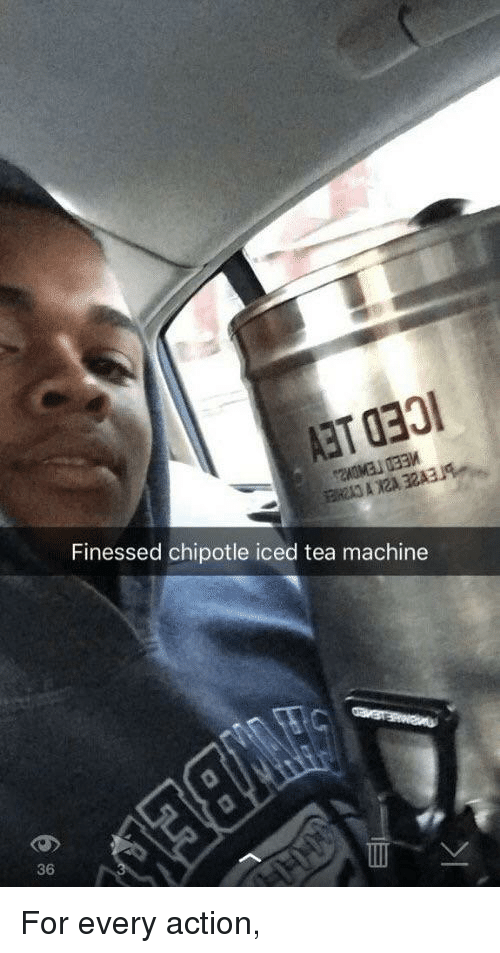 Chipotle, Tea, and Action: Finessed chipotle iced tea machine  36 For every action,