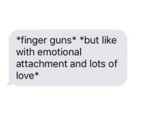 Guns, Love, and Lots: *finger guns* *but like  with emotional  attachment and lots of  love*