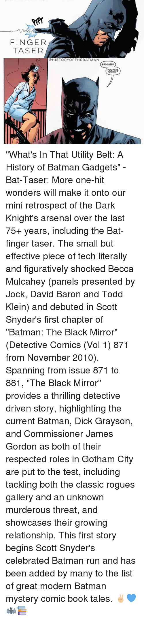 """figuratively: FINGER  TASER  @HISTORYOFTHEBATMAN  BAT-TASER.  YOU WERE  SAYING """"What's In That Utility Belt: A History of Batman Gadgets"""" - Bat-Taser: More one-hit wonders will make it onto our mini retrospect of the Dark Knight's arsenal over the last 75+ years, including the Bat-finger taser. The small but effective piece of tech literally and figuratively shocked Becca Mulcahey (panels presented by Jock, David Baron and Todd Klein) and debuted in Scott Snyder's first chapter of """"Batman: The Black Mirror"""" (Detective Comics (Vol 1) 871 from November 2010). Spanning from issue 871 to 881, """"The Black Mirror"""" provides a thrilling detective driven story, highlighting the current Batman, Dick Grayson, and Commissioner James Gordon as both of their respected roles in Gotham City are put to the test, including tackling both the classic rogues gallery and an unknown murderous threat, and showcases their growing relationship. This first story begins Scott Snyder's celebrated Batman run and has been added by many to the list of great modern Batman mystery comic book tales. ✌🏼💙🦇📚"""
