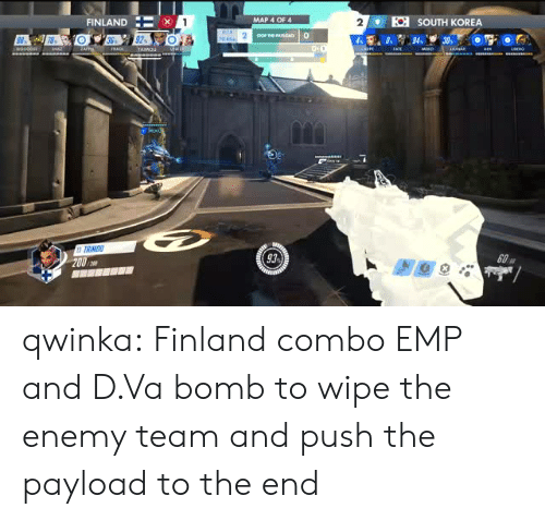 Dva: FINLAND :-x  SOUTH KOREA  MAP 4 OF 4  2  93)  60A qwinka: Finland combo EMP and D.Va bomb to wipe the enemy team and push the payload to the end