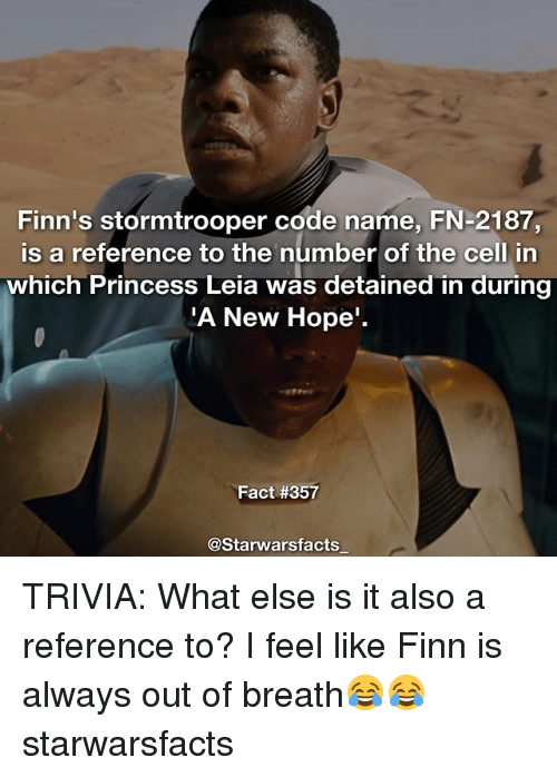 Princess Leia: Finn's stormtrooper code name, FN-2187,  is a reference to the number of the cell in  which Princess Leia was detained in during  A New Hope  Fact #357  @Starwarsfacts TRIVIA: What else is it also a reference to? I feel like Finn is always out of breath😂😂 starwarsfacts