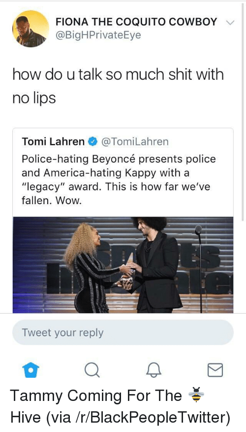 "America, Beyonce, and Blackpeopletwitter: FIONA THE COQUITO COWBOY  @BigHPrivateEye  how do u talk so much shit with  no lips  Tomi Lahren@TomiLahrern  Police-hating Beyoncé presents police  and America-hating Kappy with a  ""legacy"" award. This is how far we've  fallen. Wow.  Tweet your reply <p>Tammy Coming For The 🐝Hive (via /r/BlackPeopleTwitter)</p>"