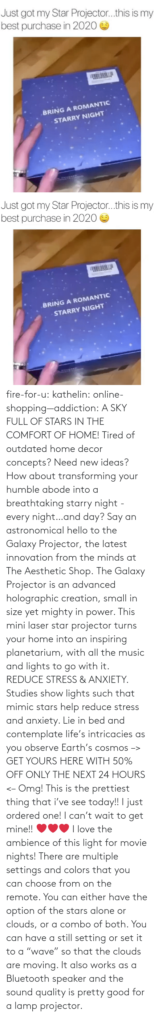 "Home: fire-for-u:  kathelin: online-shopping—addiction:  A SKY FULL OF STARS IN THE COMFORT OF HOME! Tired of outdated home decor concepts? Need new ideas? How about transforming your humble abode into a breathtaking starry night - every night…and day? Say an astronomical hello to the Galaxy Projector, the latest innovation from the minds at The Aesthetic Shop. The Galaxy Projector is an advanced holographic creation, small in size yet mighty in power. This mini laser star projector turns your home into an inspiring planetarium, with all the music and lights to go with it. REDUCE STRESS & ANXIETY. Studies show lights such that mimic stars help reduce stress and anxiety. Lie in bed and contemplate life's intricacies as you observe Earth's cosmos  –> GET YOURS HERE WITH 50% OFF ONLY THE NEXT 24 HOURS <–   Omg! This is the prettiest thing that i've see today!! I just ordered one! I can't wait to get mine!! ❤️️❤️️❤️️  I love the ambience of this light for movie nights! There are multiple settings and colors that you can choose from on the remote. You can either have the option of the stars alone or clouds, or a combo of both. You can have a still setting or set it to a ""wave"" so that the clouds are moving. It also works as a Bluetooth speaker and the sound quality is pretty good for a lamp projector."