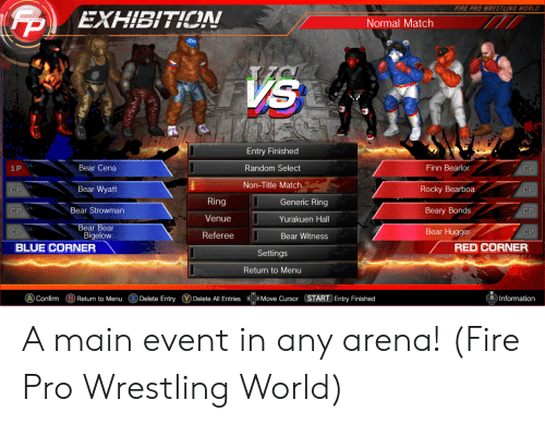 Finn, Fire, and Rocky: FIRE PRO WRESTLING WORLD  EXHIBITION  Normal Match  Entry Finished  Random Select  Non-Title Matc  Bear Cena  Bear Wyatt  Bear Strowman  Finn Bearlor  Rocky Bearboa  Beary Bonds  Bear Hugger  1 P  CP  Ring  Venue  Referee  Generic Ring  Yurakuen Hall  Bear Witness  CP  CP  CP  CP  ear Bear  Bigelow  BLUE CORNER  RED CORNER  Settings  Return to Menu  AConfimBReturn to MenuDelete Entry Delete All Entriesove Cursor START Entry Finished  R Information A main event in any arena! (Fire Pro Wrestling World)