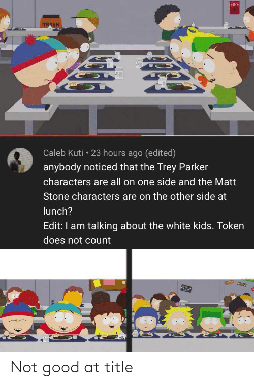 white kids: FIRE  TRASH  Caleb Kuti • 23 hours ago (edited)  anybody noticed that the Trey Parker  characters are all on one side and the Matt  Stone characters are on the other side at  lunch?  Edit: I am talking about the white kids. Token  does not count  FRUIT  BREAD Not good at title