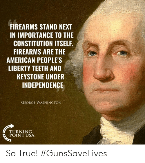 Constitution: FIREARMS STAND NEXT  IN IMPORTANCE TO THE  CONSTITUTION ITSELF.  FIREARMS ARE THE  AMERICAN PEOPLE'S  LIBERTY TEETH AND  KEYSTONE UNDER  INDEPENDENCE  GEORGE WASHINGTON  TURNING  POINT USA So True! #GunsSaveLives