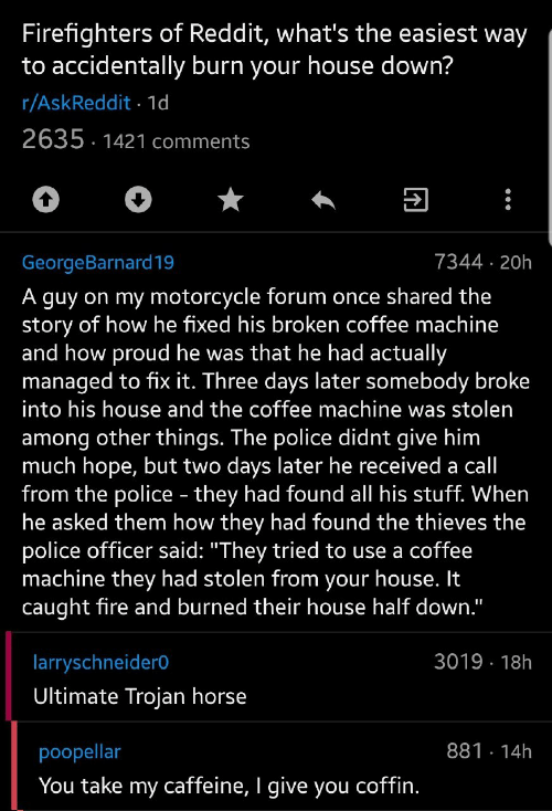 "Shared: Firefighters of Reddit, what's the easiest way  to accidentally burn your house down?  r/AskReddit 1d  2635 1421 comments  7344 20h  GeorgeBarnard19  A guy on my motorcycle forum once shared the  story of how he fixed his broken coffee machine  and how proud he was that he had actually  managed to fix it. Three days later somebody broke  into his house and the coffee machine was stolen  among other things. The police didnt give him  much hope, but two days later he received a call  from the police - they had found all his stuff. When  he asked them how they had found the thieves the  police officer said: ""They tried to use a coffee  machine they had stolen from your house. It  caught fire and burned their house half down.""  3019 18h  larryschneider0  Ultimate Trojan horse  881 14h  poopellar  You take my caffeine, I give you coffin."