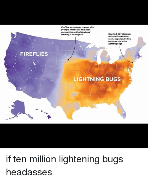 disagrees: Firefiies, increasingly popular with  younger Americans, have been  encroaching on ightning bugs'  territory in recent years.  New York City disagrees  with itself. Manhattan  seems to prefer fireflies  on Staten Island, it's  ightning bugs.  FIREFLIES  LIGHTNING BUGS if ten million lightening bugs headasses