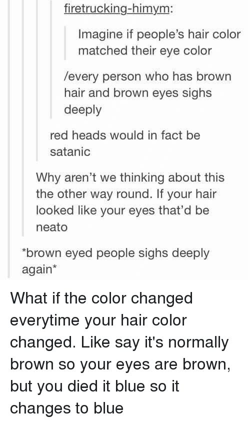 "hair color: firetrucking-himym:  Imagine if people's hair color  matched their eye color  /every person who has brown  hair and brown eyes sighs  deeply  red heads would in fact be  satanic  Why aren't we thinking about this  the other way round. If your hair  looked like your eyes that'd be  neato  ""brown eyed people sighs deeply  again* What if the color changed everytime your hair color changed. Like say it's normally brown so your eyes are brown, but you died it blue so it changes to blue"