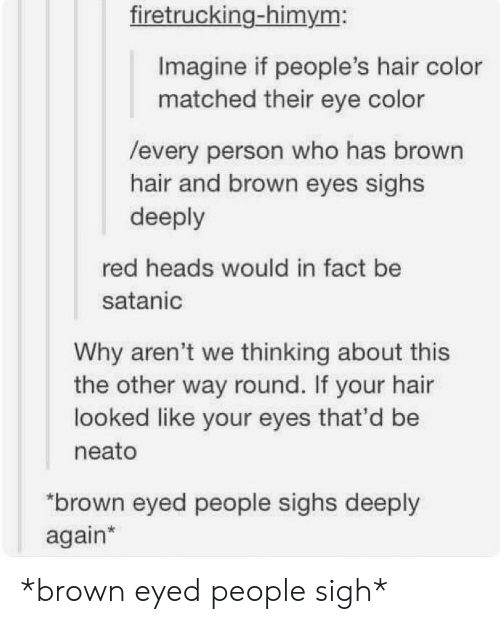 hair color: firetrucking-himym:  Imagine if people's hair color  matched their eye color  /every person who has brown  hair and brown eyes sighs  deeply  red heads would in fact be  satanic  Why aren't we thinking about this  the other way round. If your hair  looked like your eyes that'd be  neato  brown eyed people sighs deeply  again* *brown eyed people sigh*