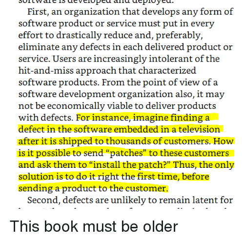 """Book, Television, and Time: First, an organization that develops any form of  effort to drastically reduce and, preferably,  eliminate any defects in each delivered product or  service. Users are increasingly intolerant of the  hit-and-miss approach that characterized  software products. From the point of view of a  software development organization also, it may  not be economically viable to deliver products  with defects. For instance, imagine finding a  defect in the software embedded in a television  after it is shipped to thousands of customers. How  is it possible to send """"patches"""" to these customers  and ask them to """"install the patch?"""" Thus, the only  solution is to do it right the first time, before  sending a product to the customer.  Second, defects are unlikely to remain latent for This book must be older"""