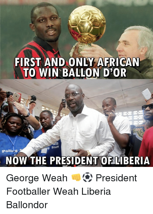 liberia: FIRST AND ONLY AFRICAN  TO WIN BALLON D OR  Staff  Polling  NOW THE PRESIDENT OF LIBERIiA George Weah 👊⚽️ President Footballer Weah Liberia Ballondor