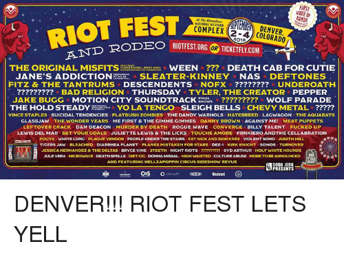 Arthur, Bad, and Dank: FIRST  BANDS  -AND RODEO RI  THE ORIGINAL MISFITS  WEEN DEATH CAB FOR CUTIE  JANE'S ADDICTION  SLEATER KINNEY NAS  DEFTONES  FITZ & THE TANTRUMS  DESCENDENTS NOFX UNDEROATH.  BAD RELIGION THURSDAY TYLER, THE CREATOR PEPPER  JAKE BUGG MOTION CITY SOUNDTRACK  ERows o WOLF PARADE  YO LA TENGO SLEIGH BELLS  CHEVY METAL  THE HOLD STEADY  VINCE STAPLES SUICIDAL TENDENCIES FLATBUSH ZOMBIES THE DANDY WARHOLS HATEBREED LAGWAGON THE AQUABATS  GLASSJAW THE WONDER YEARS SME FIRST & THEGIMME GIMMES DANNY BROWN AGAINST ME! MEAT PUPPETS  LEFTOVER CRACK DAN DEACON MURDER BY DEATH ROGUE WAVE CONVERGE  BILLY TALENT FUCKED UP  LEWIS DEL MAR SET YOUR GOALS JULIETTE LEWIS & THE LICKS TOUCHE AMORE FRNKIERO ANDTHE CELLABRATION  POUYAs WHITE LUNG PLAGU  EVENDOR PEOPLE UNDERTHESTAIRS FAT NICK AND DON KREZ V  IOLENT SOHO JUDITH HILL  TIGERS JAW BLEACHED DIARRHEA PLANET PLANES MISTAKEN FOR STARS DEE-1 KIRK KNIGHT SOMOS TURNOVER  JESSICA HERNANDEZ& THE DELTAS BRYCE VINE  NIGHT RIOTS  SYD ARTHUR HOLY WHITE HOUNDS  JULE VERA VE  DEATHSPELLS DETCIG DONNAMISSAL HIGH WAISTED CULTURE ABUSE MORE BE ANNOUNCED  TO AND FEATURING HELLZAPOPPIN CIRCUS SIDESHOW REVUE  SODA JERK  PRESENTS  CoS  o chorus DENVER!!! RIOT FEST LETS YELL