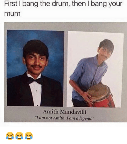 """Amith: First bang the drum, thenlbang your  mum  Amith Mandavilli  """"I am not Amith. I am a legend."""" 😂😂😂"""