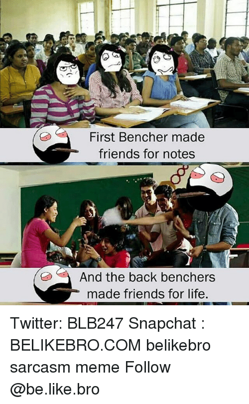 Be Like, Friends, and Life: First Bencher made  friends for notes  And the back benchers  made friends for life, Twitter: BLB247 Snapchat : BELIKEBRO.COM belikebro sarcasm meme Follow @be.like.bro