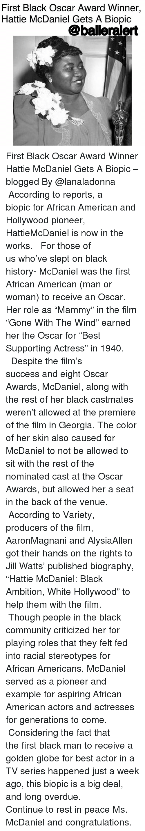 """Best Actor: First Black Oscar Award Winner,  Hattie McDaniel Gets A Biopic  @balleralert First Black Oscar Award Winner Hattie McDaniel Gets A Biopic – blogged By @lanaladonna ⠀⠀⠀⠀⠀⠀⠀ ⠀⠀⠀⠀⠀⠀⠀ According to reports, a biopic for African American and Hollywood pioneer, HattieMcDaniel is now in the works. ⠀⠀⠀⠀⠀⠀⠀ ⠀⠀⠀⠀⠀⠀⠀ For those of us who've slept on black history- McDaniel was the first African American (man or woman) to receive an Oscar. Her role as """"Mammy"""" in the film """"Gone With The Wind"""" earned her the Oscar for """"Best Supporting Actress"""" in 1940. ⠀⠀⠀⠀⠀⠀⠀ ⠀⠀⠀⠀⠀⠀⠀ Despite the film's success and eight Oscar Awards, McDaniel, along with the rest of her black castmates weren't allowed at the premiere of the film in Georgia. The color of her skin also caused for McDaniel to not be allowed to sit with the rest of the nominated cast at the Oscar Awards, but allowed her a seat in the back of the venue. ⠀⠀⠀⠀⠀⠀⠀ ⠀⠀⠀⠀⠀⠀⠀ According to Variety, producers of the film, AaronMagnani and AlysiaAllen got their hands on the rights to Jill Watts' published biography, """"Hattie McDaniel: Black Ambition, White Hollywood"""" to help them with the film. ⠀⠀⠀⠀⠀⠀⠀ ⠀⠀⠀⠀⠀⠀⠀ Though people in the black community criticized her for playing roles that they felt fed into racial stereotypes for African Americans, McDaniel served as a pioneer and example for aspiring African American actors and actresses for generations to come. ⠀⠀⠀⠀⠀⠀⠀ ⠀⠀⠀⠀⠀⠀⠀ Considering the fact that the first black man to receive a golden globe for best actor in a TV series happened just a week ago, this biopic is a big deal, and long overdue. ⠀⠀⠀⠀⠀⠀⠀ ⠀⠀⠀⠀⠀⠀⠀ Continue to rest in peace Ms. McDaniel and congratulations."""