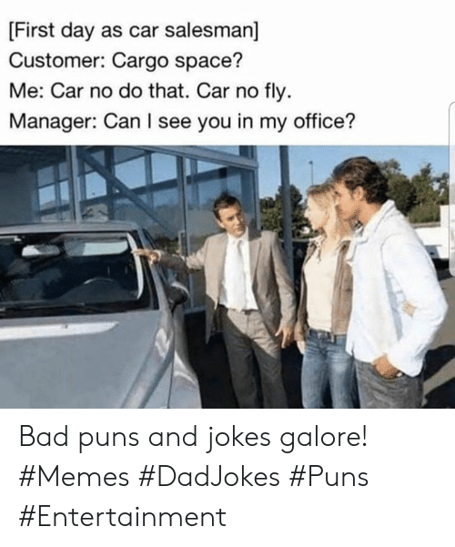 Bad, Memes, and Puns: [First day as car salesman]  Customer: Cargo space?  Me: Car no do that. Car no fly  Manager: Can I see you in my office? Bad puns and jokes galore! #Memes #DadJokes #Puns #Entertainment
