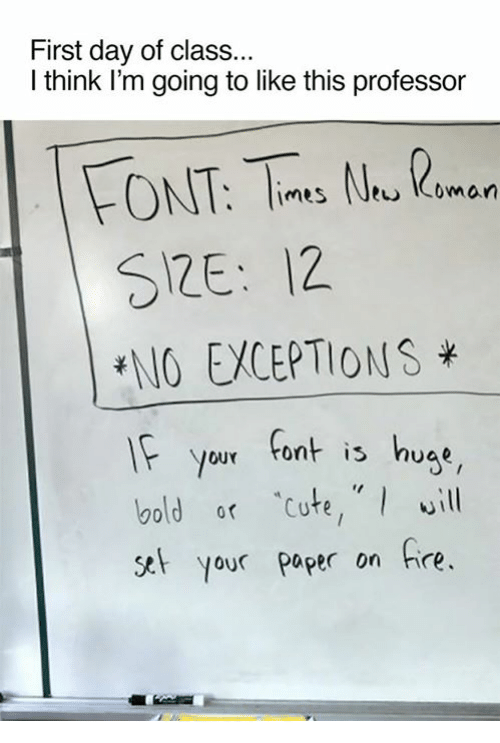 First Day Of Class: First day of class...  I think I'm going to like this professor  FONT, N.  Imes Coman  SRE: 12.  ENO EWCEPTIONS  If your font is huae  bold or cute, will  set your paper on fire