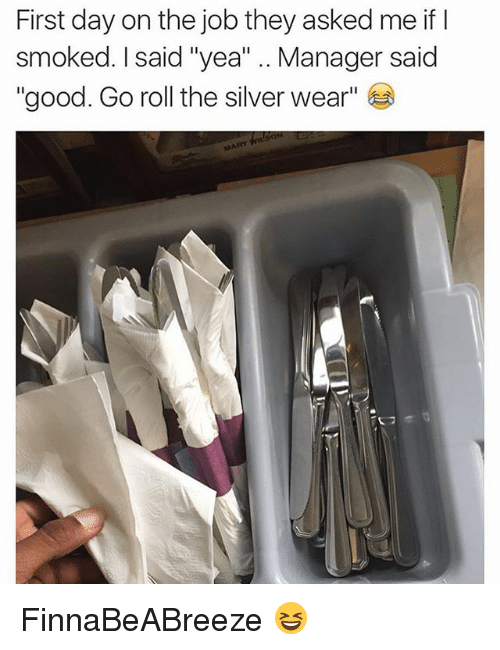 """Funny, Good, and Silver: First day on the job they asked me if lI  smoked. I said """"yea"""" .. Manager said  """"good. Go roll the silver wear"""" FinnaBeABreeze 😆"""