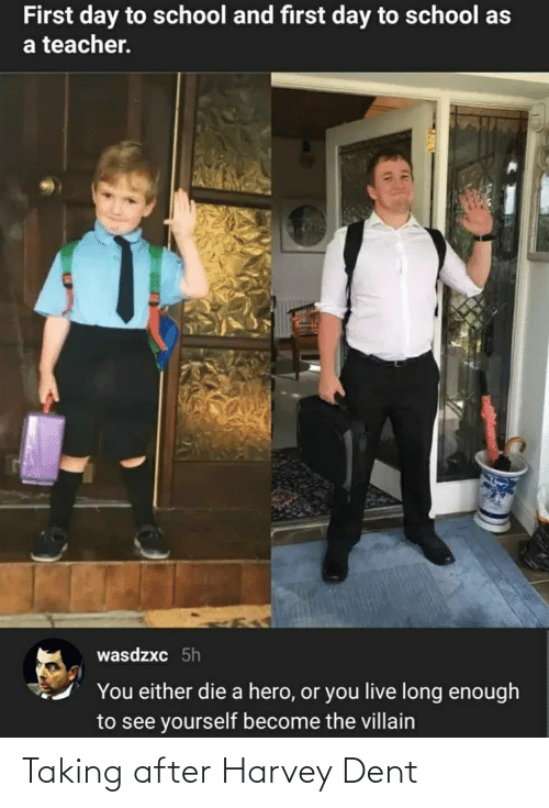 you either die a hero or you live long enough to see yourself become the villain: First day to school and first day to school as  a teacher.  wasdzxc 5h  You either die a hero, or you live long enough  to see yourself become the villain Taking after Harvey Dent