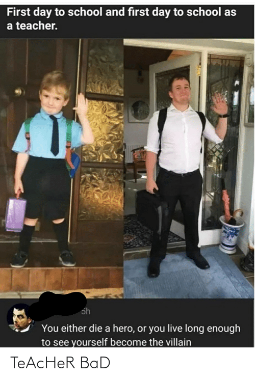 you either die a hero or you live long enough to see yourself become the villain: First day to school and first day to school as  a teacher.  sh  You either die a hero, or you live long enough  to see yourself become the villain TeAcHeR BaD