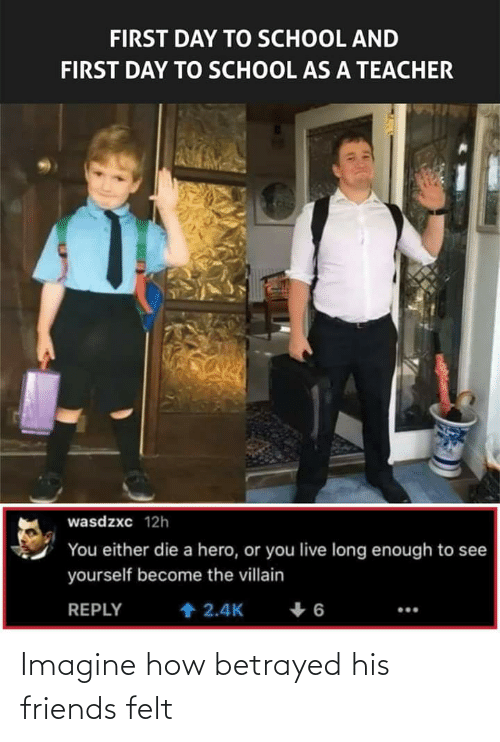 you either die a hero or you live long enough to see yourself become the villain: FIRST DAY TO SCHOOL AND  FIRST DAY TO SCHOOL AS A TEACHER  wasdzxc 12h  You either die a hero, or you live long enough to see  yourself become the villain  1 2.4K  REPLY  9 4 Imagine how betrayed his friends felt