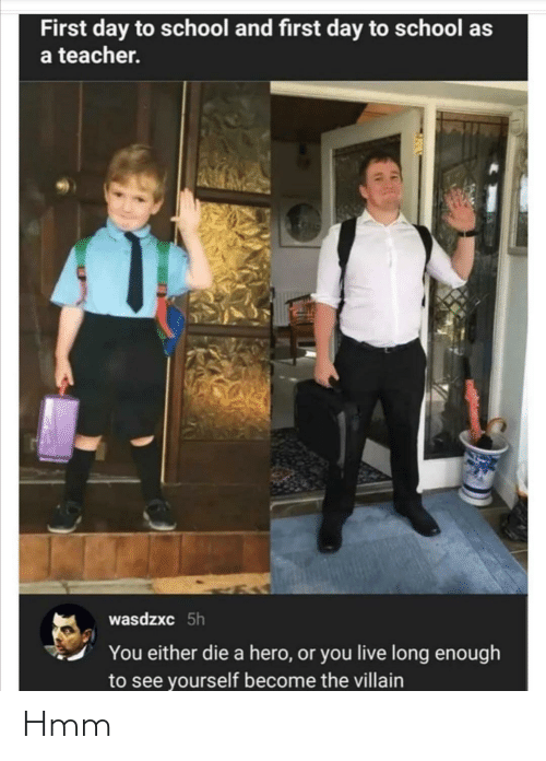 you either die a hero or you live long enough to see yourself become the villain: First day to school and first day to school as  a teacher.  wasdzxc 5h  You either die a hero, or you live long enough  to see yourself become the villain Hmm