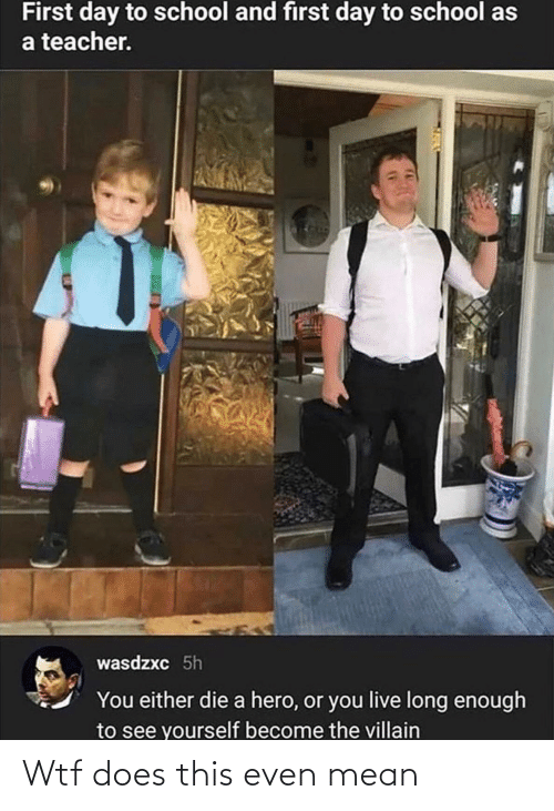 you either die a hero or you live long enough to see yourself become the villain: First day to school and first day to school as  a teacher.  wasdzxc 5h  You either die a hero, or you live long enough  to see yourself become the villain Wtf does this even mean