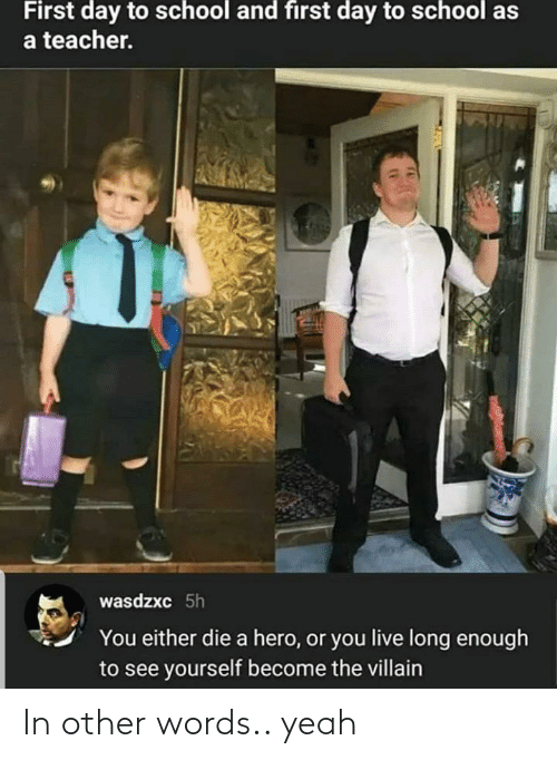 you either die a hero or you live long enough to see yourself become the villain: First day to school and first day to school as  a teacher.  wasdzxc 5h  You either die a hero, or you live long enough  to see yourself become the villain In other words.. yeah