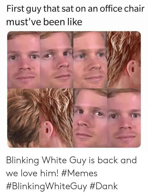 Dank, Love, and Memes: First guy that sat on an office chair  must've been like Blinking White Guy is back and we love him! #Memes #BlinkingWhiteGuy #Dank