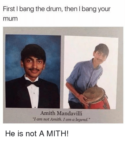 """Amith: First I bang the drum, then I bang your  mum  Amith Mandavilli  """"I am not Amith. I am a legend.   He is not A MITH!"""