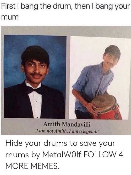 """Amith: First I bang the drum, then I bang your  mum  Amith Mandavilli  """"I am not Amith. I am a legend. Hide your drums to save your mums by MetalW0lf FOLLOW 4 MORE MEMES."""