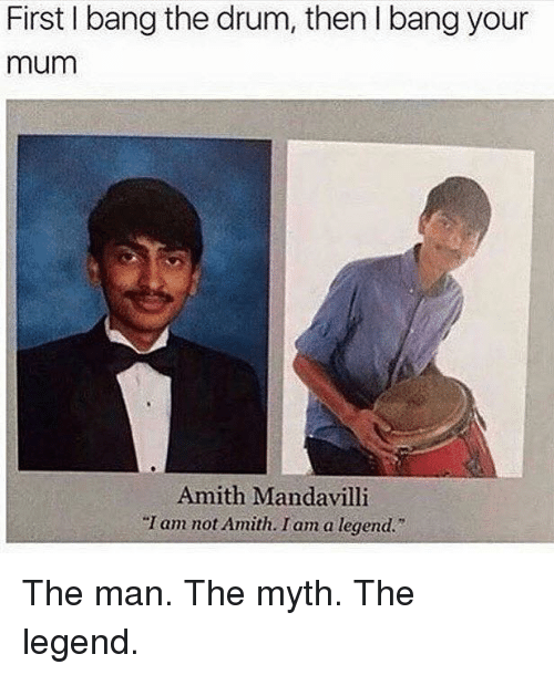 """Amith: First I bang the drum, then l bang your  mum  Amith Mandavilli  """"I am not Amith. I am a legend."""" The man. The myth. The legend."""