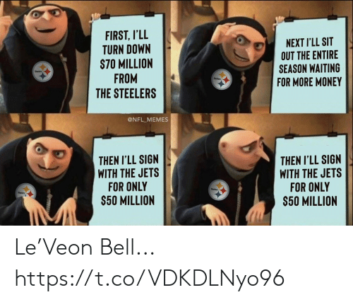 Football, Memes, and Money: FIRST, I'LL  TURN DOWN  S70 MILLION  FROM  THE STEELERS  NEXT I'LL SIT  OUT THE ENTIRE  SEASON WAITING  FOR MORE MONEY  Steelers  Steeiers  @NFL_MEMES  THEN I'LL SIGN  WITH THE JETS  FOR ONLY  $50 MILLION  THEN I'LL SIGN  WITH THE JETS  FOR ONLY  $50 MILLION  Steelers  Steelers Le'Veon Bell... https://t.co/VDKDLNyo96