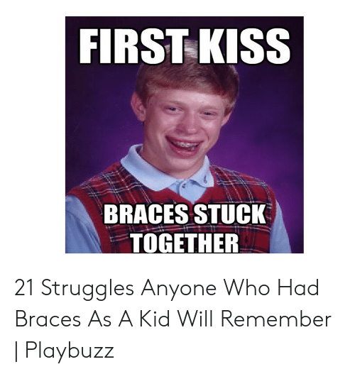 FIRST KISS BRACES STUCK TOGETHER 21 Struggles Anyone Who Had Braces