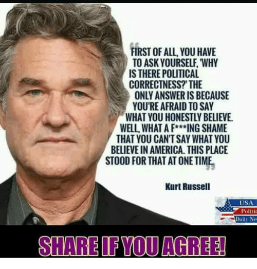 America, Memes, and Time: FIRST OF ALL, YOU HAVE  TO ASK YOURSELF, WHY  IS THERE POLITICAL  CORRECTNESS?'THE  ONLY ANSWER IS BECAUSE  YOU'RE AFRAID TO SAY  WHAT YOU HONESTLY BELIEVE  WELL, WHAT A F***ING SHAME  THAT YOU CAN'T SAY WHAT YOU  BELIEVE IN AMERICA THIS PLACE  STOOD FOR THAT AT ONE TIME  Kurt Russell  USA  Politi  SHARE IFYOU AGREE