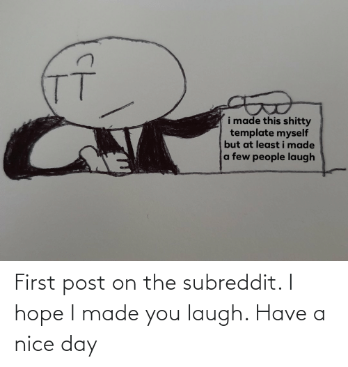 I Made You: First post on the subreddit. I hope I made you laugh. Have a nice day