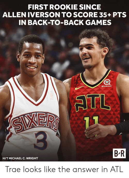Iverson: FIRST ROOKIE SINCE  ALLEN IVERSON TO SCORE 35+ PTS  IN BACK-TO-BACK GAMES  sharecare  ATL  3  B R  HITMICHAEL C. WRIGHT Trae looks like the answer in ATL
