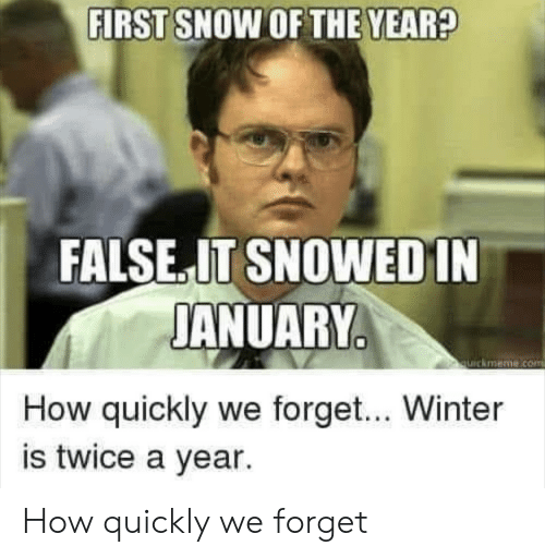 Winter, Snow, and How: FIRST SNOW OF THE YEAR?  FALSE.IT SNOWEDIN  JANUARY  quickmeme.com  How quickly we forget... Winter  is twice a year. How quickly we forget