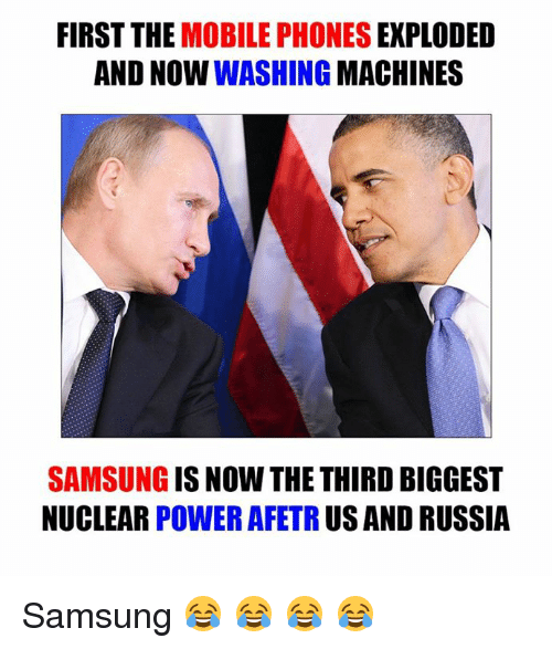us-and-russia: FIRST THE  MOBILE PHONES  EXPLODED  AND NOW  WASHING  MACHINES  SAMSUNG  IS NOW THE THIRD BIGGEST  NUCLEAR  POWER AFETR  US AND RUSSIA Samsung 😂 😂 😂 😂