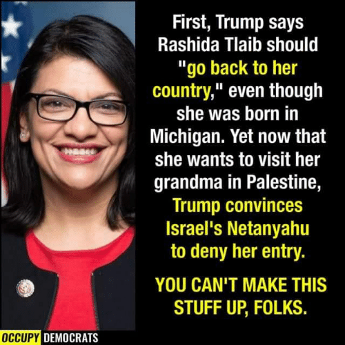 "Michigan: First, Trump says  Rashida Tlaib should  ""go back to her  country,"" even though  she was born in  Michigan. Yet now that  she wants to visit her  grandma in Palestine,  Trump convinces  Israel's Netanyahu  to deny her entry.  YOU CAN'T MAKE THIS  STUFF UP, FOLKS.  OCCUPY DEMOCRATS"