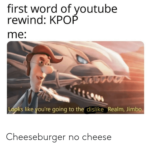 realm: first word of youtube  rewind: KPOP  me:  Looks like you're going to the dislike Realm, Jimbo. Cheeseburger no cheese
