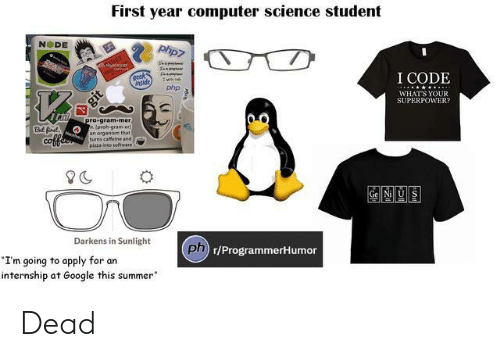 "Google, Pizza, and Summer: First year computer science student  NODE  I CODE  nside  php  WHATS YOUR  SUPERPOWER  78  ro gram-mer  proh-gram-er  an organism that  turns caffeine and  pizza ineo software  But fr  CO  Gel Nill US  Darkens in Sunlight  ph  Dn r/ProgrammerHumor  I'm going to apply for an  internship at Google this summer"" Dead"