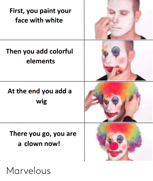 Marvelous: First, you paint your  face with white  Then you add colorful  elements  At the end you add a  wig  There you go, you are  a clown now! Marvelous