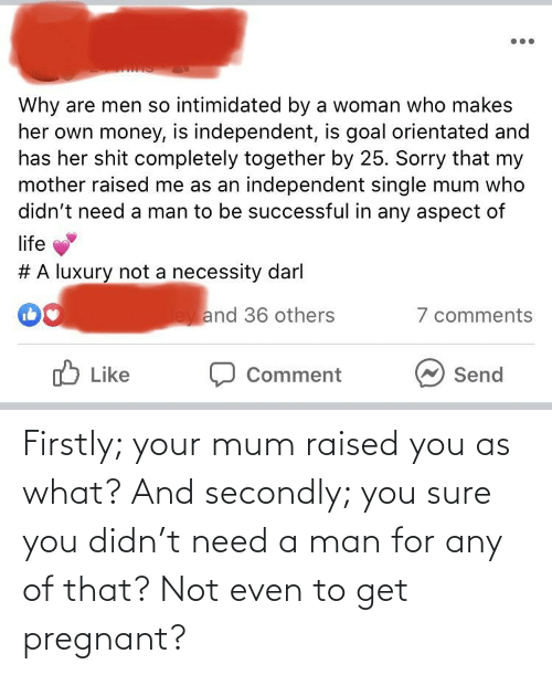 pregnant: Firstly; your mum raised you as what? And secondly; you sure you didn't need a man for any of that? Not even to get pregnant?